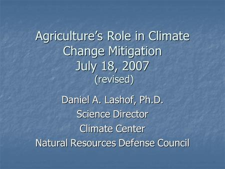 Agriculture's Role in Climate Change Mitigation July 18, 2007 (revised) Daniel A. Lashof, Ph.D. Science Director Climate Center Natural Resources Defense.