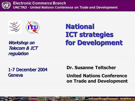 Www.unctad.org/ecommerce/ 10/19/2015 / 1 Electronic Commerce Branch UNCTAD - United Nations Conference on Trade and Development Dr. Susanne Teltscher United.