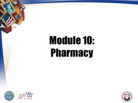 Module 10: Pharmacy. 2 Module Objectives After this module, you should be able to: Describe the TRICARE pharmacy benefit List who is eligible for TRICARE.