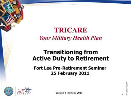 TRICARE Your Military Health Plan 1 Transitioning from Active Duty to Retirement Fort Lee Pre-Retirement Seminar 25 February 2011 PP4121BET03095W Version.