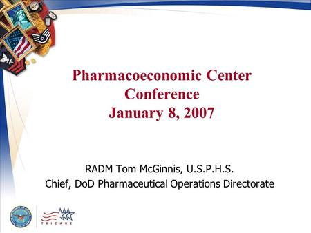 Pharmacoeconomic Center Conference January 8, 2007 RADM Tom McGinnis, U.S.P.H.S. Chief, DoD Pharmaceutical Operations Directorate V5.