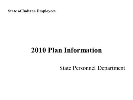 State of Indiana Employees 2010 Plan Information State Personnel Department.