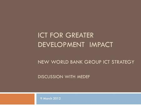ICT FOR GREATER DEVELOPMENT IMPACT NEW WORLD BANK GROUP ICT STRATEGY DISCUSSION WITH MEDEF 9 March 2012.
