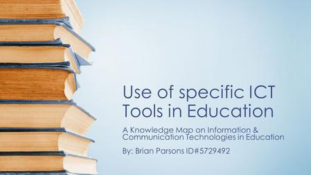 Use of specific ICT Tools in Education A Knowledge Map on Information & Communication Technologies in Education By: Brian Parsons ID#5729492.