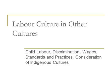 Labour Culture in Other Cultures Child Labour, Discrimination, Wages, Standards and Practices, Consideration of Indigenous Cultures.