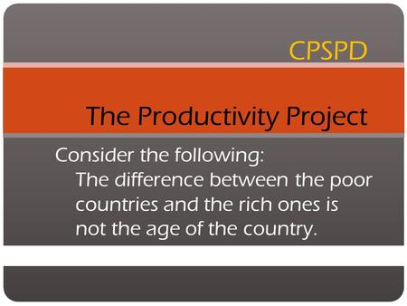 CPSPD The Productivity Project Consider the following: The difference between the poor countries and the rich ones is not the age of the country.