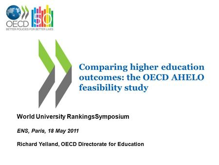 Comparing higher education outcomes: the OECD AHELO feasibility study World University RankingsSymposium ENS, Paris, 18 May 2011 Richard Yelland, OECD.