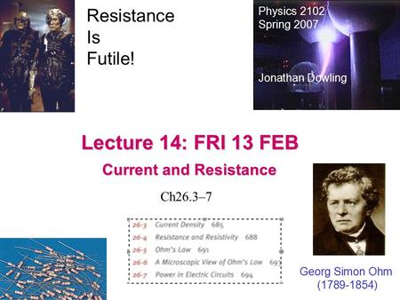 Lecture 14: FRI 13 FEB Current and Resistance Physics 2102 Spring 2007 Jonathan Dowling Georg Simon Ohm (1789-1854) Resistance Is Futile! Ch26.3–7.