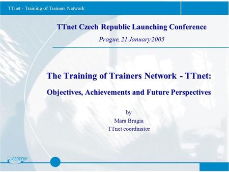 TTnet - Training of Trainers Network TTnet Czech Republic Launching Conference Prague, 21 January 2005 The Training of Trainers Network - TTnet: Objectives,
