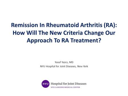 Remission In Rheumatoid Arthritis (RA): How Will The New Criteria Change Our Approach To RA Treatment? Yusuf Yazıcı, MD NYU Hospital for Joint Diseases,
