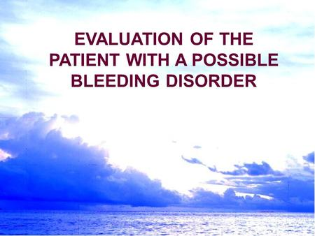 EVALUATION OF THE PATIENT WITH A POSSIBLE BLEEDING DISORDER.