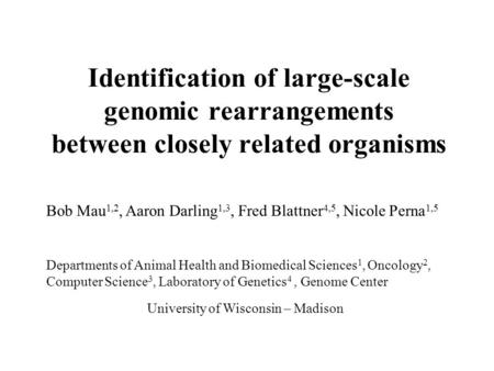 Identification of large-scale genomic rearrangements between closely related organisms Bob Mau 1,2, Aaron Darling 1,3, Fred Blattner 4,5, Nicole Perna.