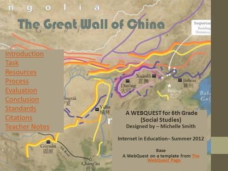 The Great Wall of China Introduction Task Resources Process Evaluation Conclusion Standards Citations Teacher Notes A WEBQUEST for 6th Grade (Social Studies)