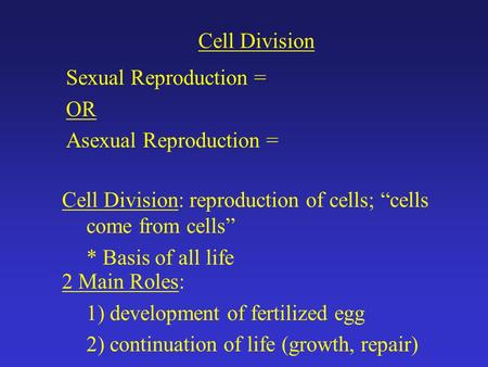 "Cell Division Sexual Reproduction = OR Asexual Reproduction = Cell Division: reproduction of cells; ""cells come from cells"" * Basis of all life 2 Main."