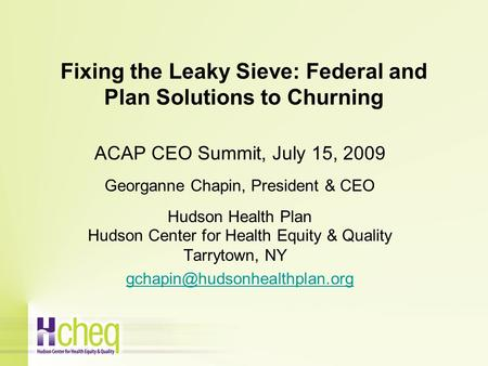 Fixing the Leaky Sieve: Federal and Plan Solutions to Churning ACAP CEO Summit, July 15, 2009 Georganne Chapin, President & CEO Hudson Health Plan Hudson.