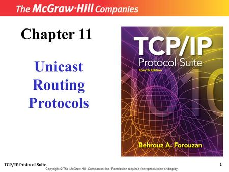 TCP/IP Protocol Suite 1 Copyright © The McGraw-Hill Companies, Inc. Permission required for reproduction or display. Chapter 11 Unicast Routing Protocols.