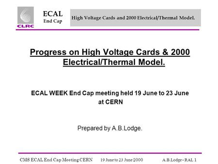 CMS ECAL End Cap Meeting CERN 19 June to 23 June 2000 A.B.Lodge - RAL 1 ECAL End Cap High Voltage Cards and 2000 Electrical/Thermal Model. Progress on.