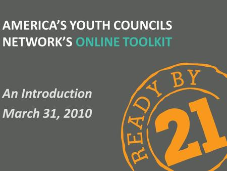 AMERICA'S YOUTH COUNCILS NETWORK'S ONLINE TOOLKIT An Introduction March 31, 2010.