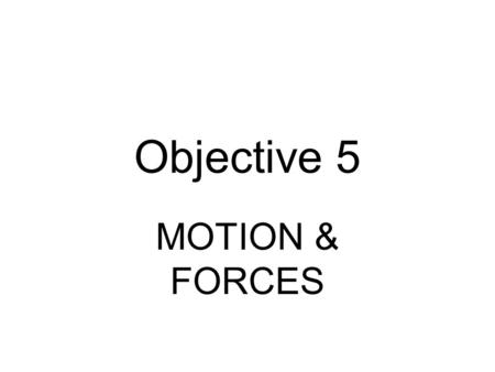 Objective 5 MOTION & FORCES. Have this on your desk for EVERY question involving math. FORMULAS Constants & Conversions Ruler EVERY FORMULA YOU NEED IS.