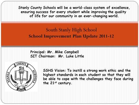 South Stanly High School School Improvement Plan Update 2011-12 Principal: Mr. Mike Campbell SIT Chairman: Mr. Luke Little Stanly County Schools will be.