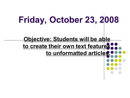 Friday, October 23, 2008 Objective: Students will be able to create their own text features to unformatted articles.