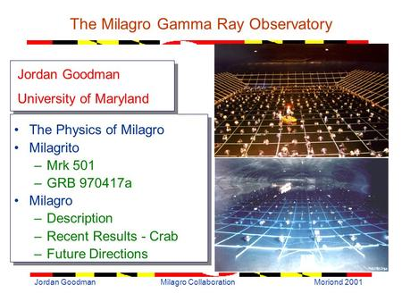 Moriond 2001Jordan GoodmanMilagro Collaboration The Milagro Gamma Ray Observatory The Physics of Milagro Milagrito –Mrk 501 –GRB 970417a Milagro –Description.