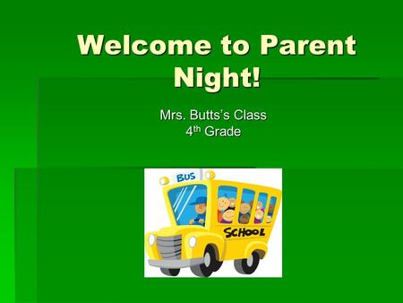 Welcome to Parent Night! Mrs. Butts's Class 4 th Grade.