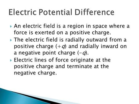  An electric field is a region in space where a force is exerted on a positive charge.  The electric field is radially outward from a positive charge.