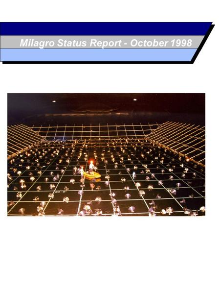 Milagro Status Report - October 1998. October 1998 The Milagro Project Physics Goals Overall Design Milagrisimo - Milagrito - Milagro Comparison of Milagro.