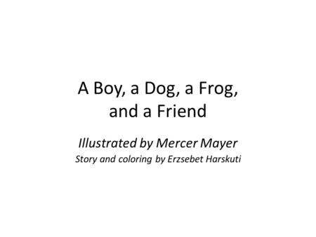 A Boy, a Dog, a Frog, and a Friend Illustrated by Mercer Mayer Story and coloring by Erzsebet Harskuti.