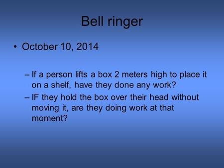 Bell ringer October 10, 2014 –If a person lifts a box 2 meters high to place it on a shelf, have they done any work? –IF they hold the box over their head.