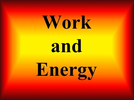 Work and Energy ENERGY The ability to do work WORK A change in energy.