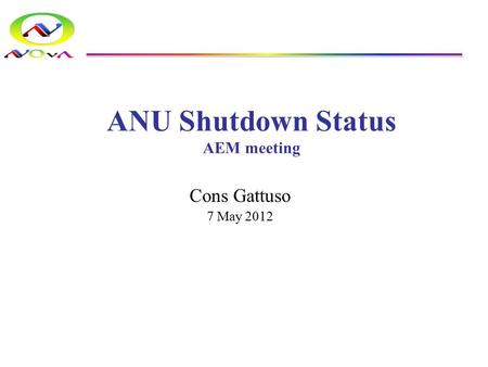 ANU Shutdown Status AEM meeting Cons Gattuso 7 May 2012.