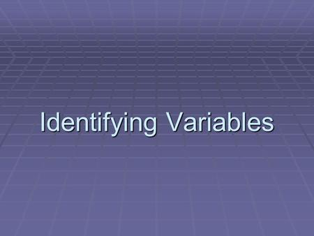 Identifying Variables. 2 Kinds of Variables  Independent Variable – something that is changed by the scientist  What is tested  What is manipulated.