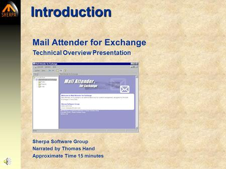 Mail Attender for Exchange Technical Overview Presentation Introduction Sherpa Software Group Narrated by Thomas Hand Approximate Time 15 minutes.