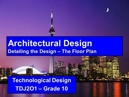 Architectural Design Detailing the Design – The Floor Plan Technological Design TDJ2O1 – Grade 10.