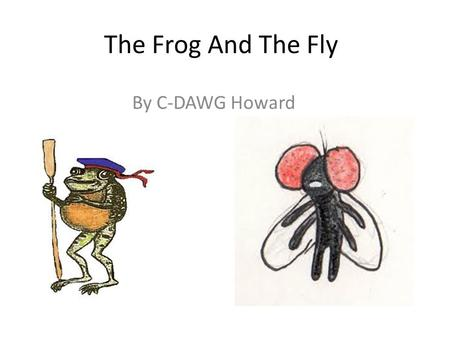 The Frog And The Fly By C-DAWG Howard. There once was a frog named Forrest, living on a pond, who had everything he ever needed.