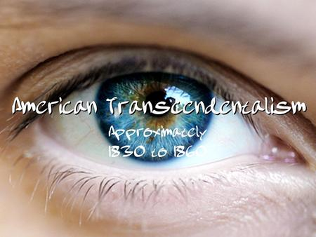American Transcendentalism Approximately 1830 to 1860.