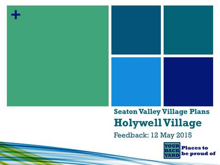+ Seaton Valley Village Plans Holywell Village Feedback: 12 May 2015.