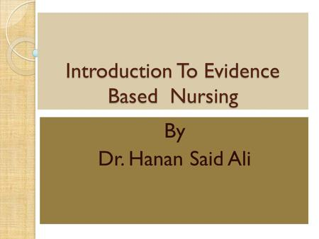 Introduction To Evidence Based Nursing By Dr. Hanan Said Ali.