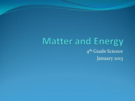 4 th Grade Science January 2013. What are the basic properties that scientists use to describe matter?