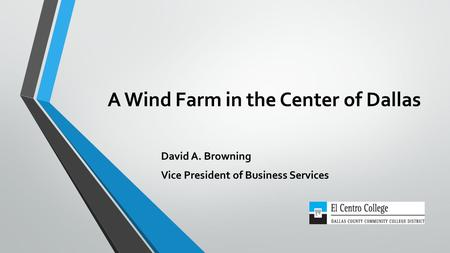 A Wind Farm in the Center of Dallas David A. Browning Vice President of Business Services.