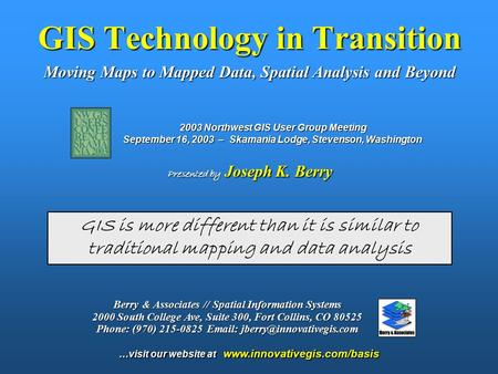 GIS Technology in Transition Moving Maps to Mapped Data, Spatial Analysis and Beyond Presented by Joseph K. Berry GIS is more different than it is similar.