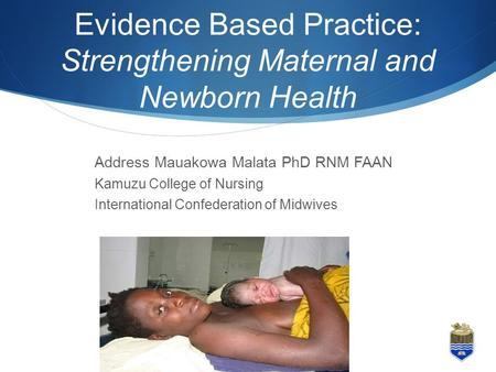 Evidence Based Practice: Strengthening Maternal and Newborn Health 1 Address Mauakowa Malata PhD RNM FAAN Kamuzu College of Nursing International Confederation.
