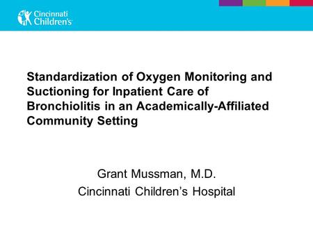 Standardization of Oxygen Monitoring and Suctioning for Inpatient Care of Bronchiolitis in an Academically-Affiliated Community Setting Grant Mussman,