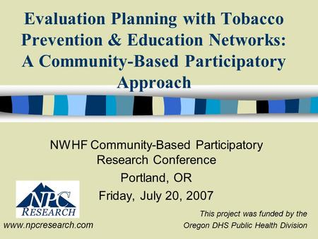 NWHF Community-Based Participatory Research Conference Portland, OR Friday, July 20, 2007 This project was funded by the Oregon DHS Public Health Division.