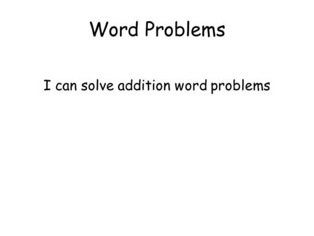 Word Problems I can solve addition word problems.