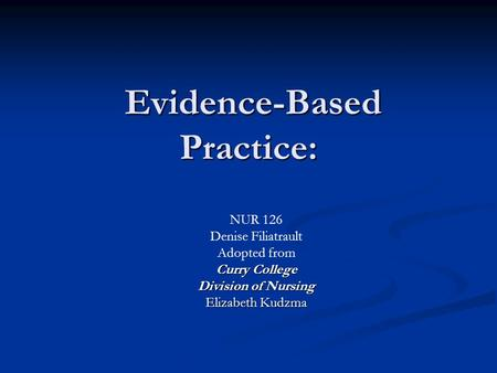 Evidence-Based Practice: Evidence-Based Practice: NUR 126 Denise Filiatrault Adopted from Curry College Division of Nursing Elizabeth Kudzma.