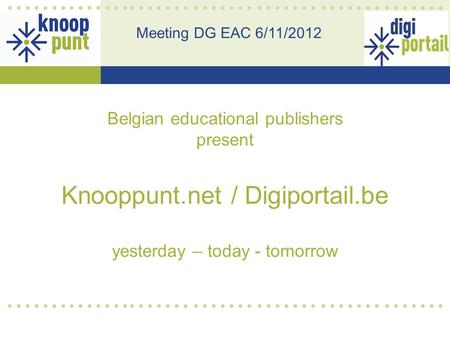 Belgian educational publishers present Knooppunt.net / Digiportail.be yesterday – today - tomorrow Meeting DG EAC 6/11/2012.