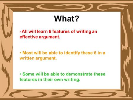 What? All will learn 6 features of writing an effective argument. Most will be able to identify these 6 in a written argument. Some will be able to demonstrate.